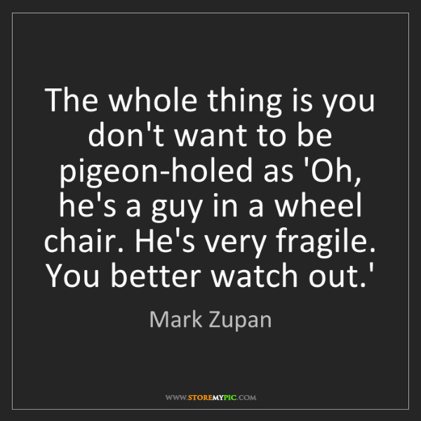 Mark Zupan: The whole thing is you don't want to be pigeon-holed...