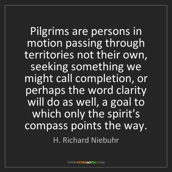 H. Richard Niebuhr: Pilgrims are persons in motion passing through territories...
