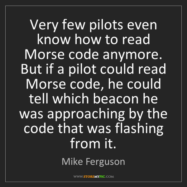 Mike Ferguson: Very few pilots even know how to read Morse code anymore....