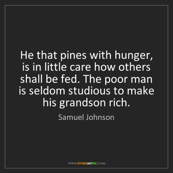 Samuel Johnson: He that pines with hunger, is in little care how others...