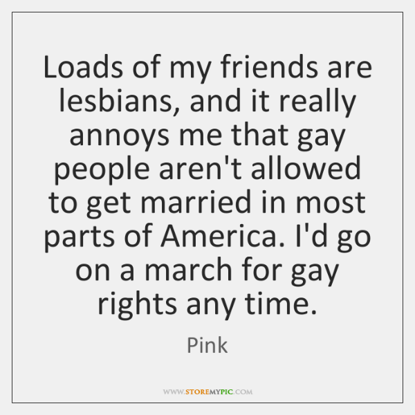 Loads of my friends are lesbians, and it really annoys me that ...