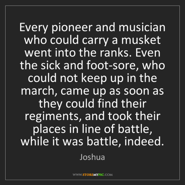 Joshua: Every pioneer and musician who could carry a musket went...