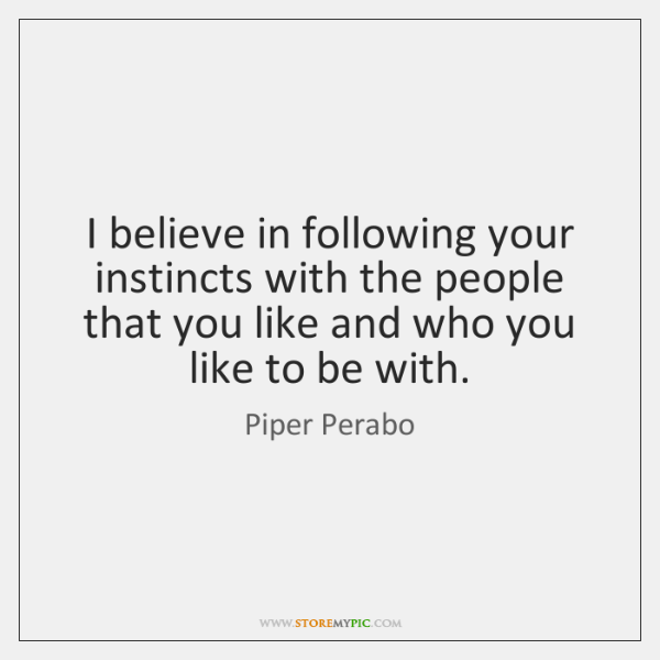 I believe in following your instincts with the people that you like ...