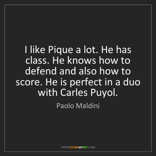 Paolo Maldini: I like Pique a lot. He has class. He knows how to defend...