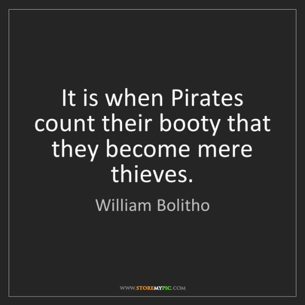William Bolitho: It is when Pirates count their booty that they become...