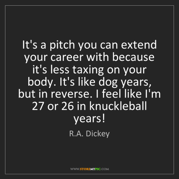 R.A. Dickey: It's a pitch you can extend your career with because...
