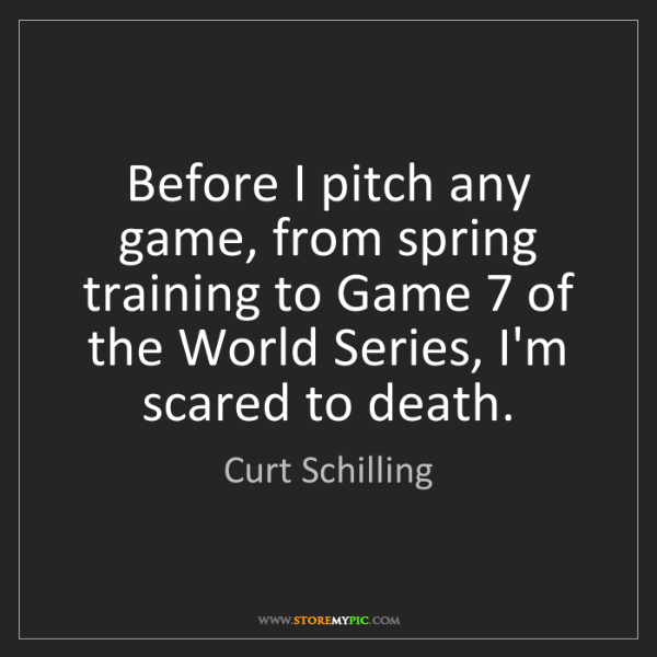 Curt Schilling: Before I pitch any game, from spring training to Game...