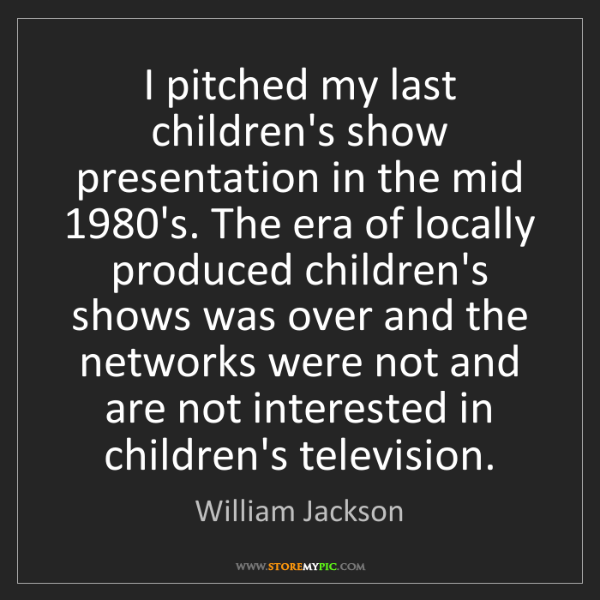 William Jackson: I pitched my last children's show presentation in the...
