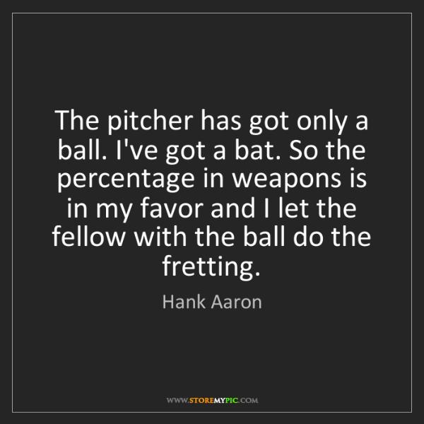 Hank Aaron: The pitcher has got only a ball. I've got a bat. So the...