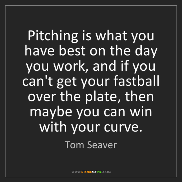 Tom Seaver: Pitching is what you have best on the day you work, and...
