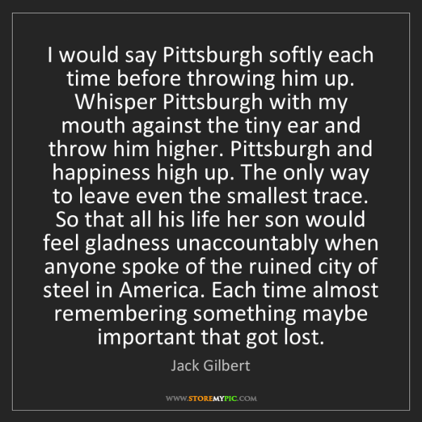 Jack Gilbert: I would say Pittsburgh softly each time before throwing...