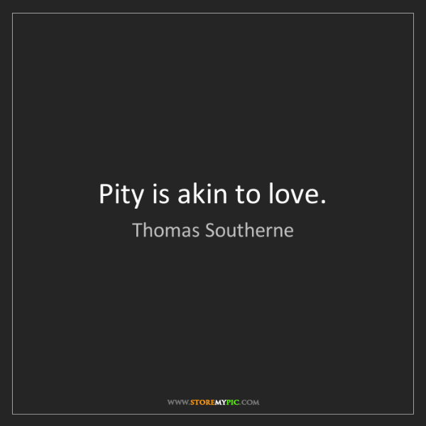 Thomas Southerne: Pity is akin to love.