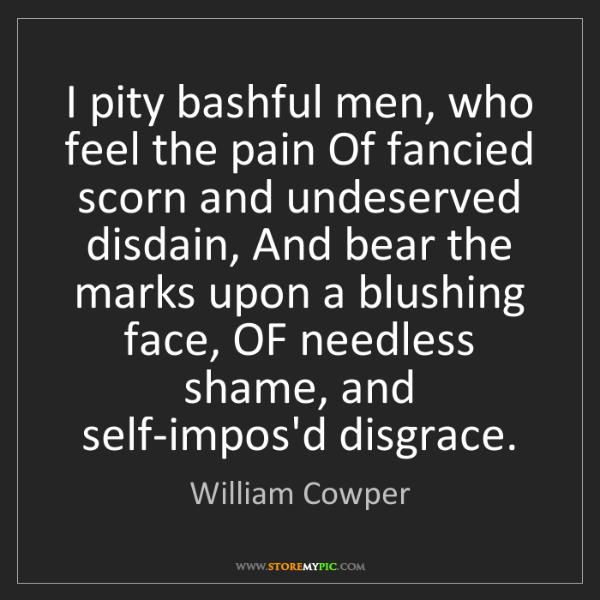 William Cowper: I pity bashful men, who feel the pain Of fancied scorn...