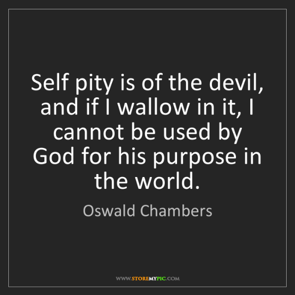 Oswald Chambers: Self pity is of the devil, and if I wallow in it, I cannot...