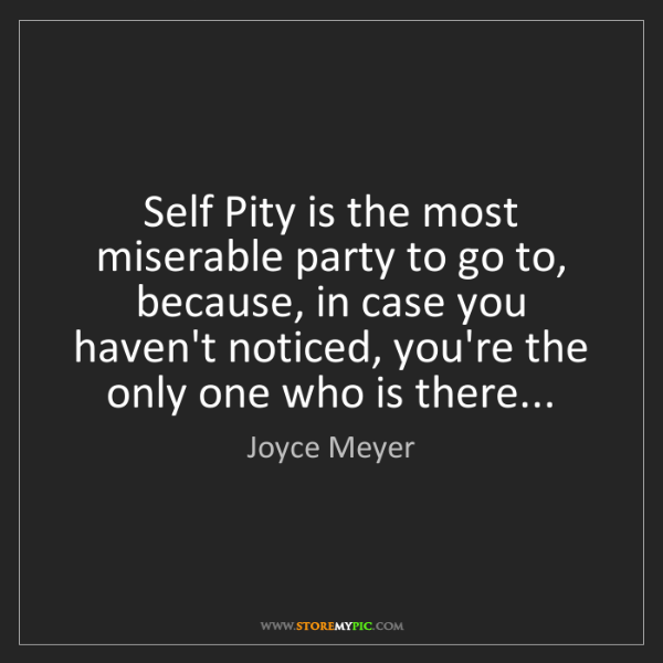 Joyce Meyer: Self Pity is the most miserable party to go to, because,...