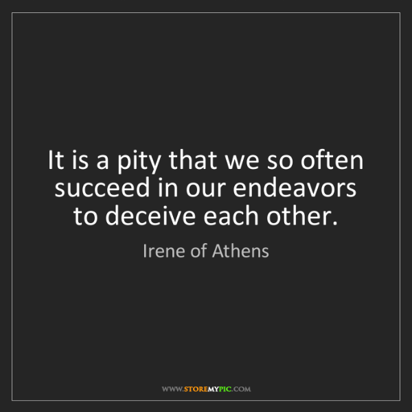 Irene of Athens: It is a pity that we so often succeed in our endeavors...
