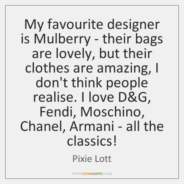 My favourite designer is Mulberry - their bags are lovely, but their ...