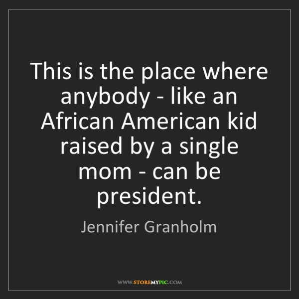 Jennifer Granholm: This is the place where anybody - like an African American...