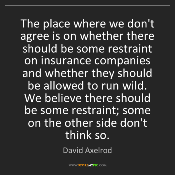 David Axelrod: The place where we don't agree is on whether there should...