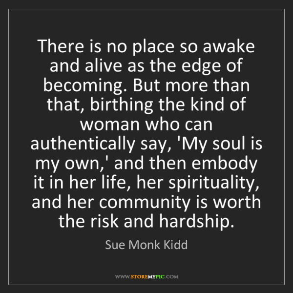 Sue Monk Kidd: There is no place so awake and alive as the edge of becoming....