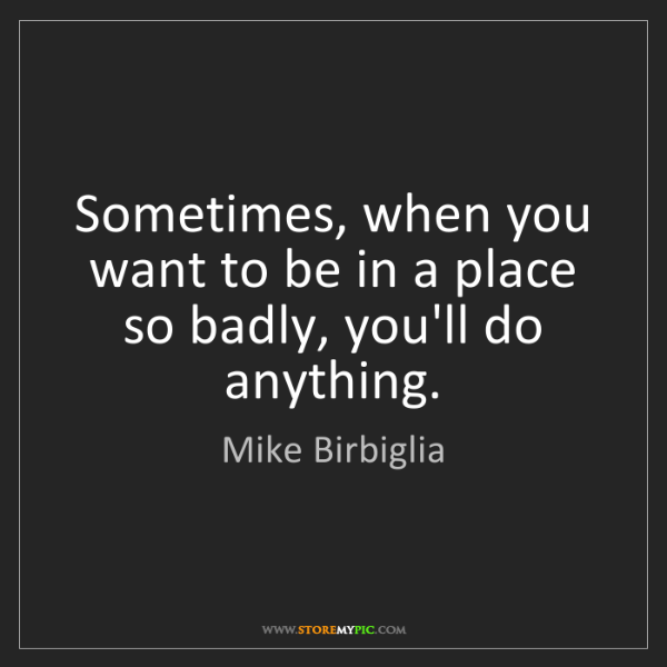 Mike Birbiglia: Sometimes, when you want to be in a place so badly, you'll...