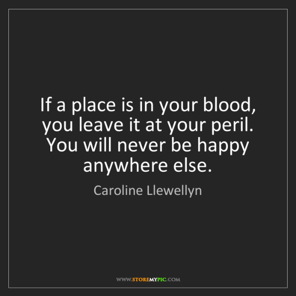 Caroline Llewellyn: If a place is in your blood, you leave it at your peril....