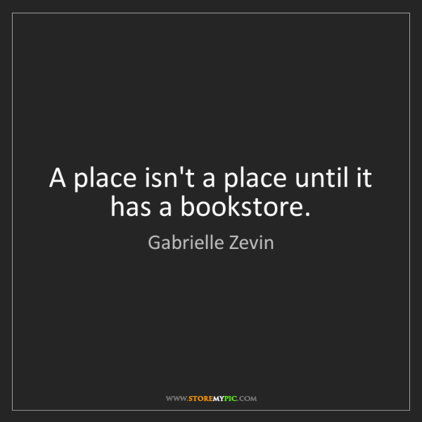Gabrielle Zevin: A place isn't a place until it has a bookstore.