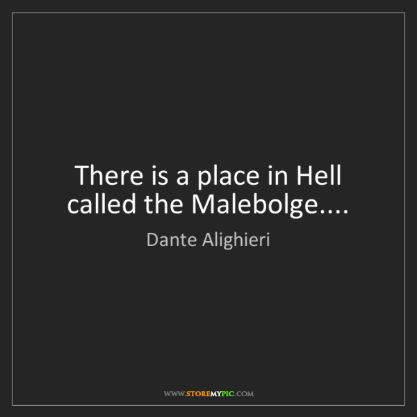 Dante Alighieri: There is a place in Hell called the Malebolge....