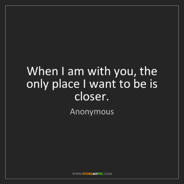 Anonymous: When I am with you, the only place I want to be is closer.