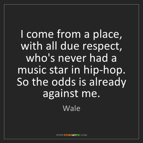 Wale: I come from a place, with all due respect, who's never...