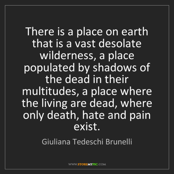 Giuliana Tedeschi Brunelli: There is a place on earth that is a vast desolate wilderness,...