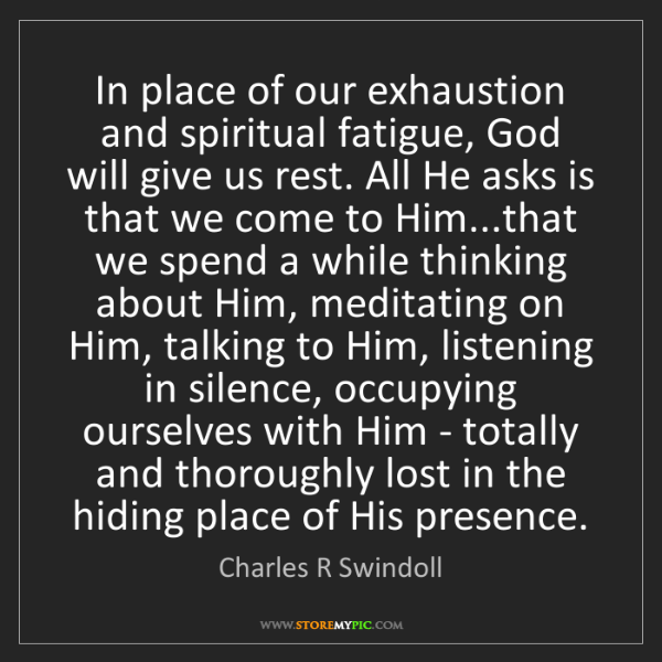Charles R Swindoll: In place of our exhaustion and spiritual fatigue, God...
