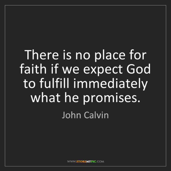 John Calvin: There is no place for faith if we expect God to fulfill...