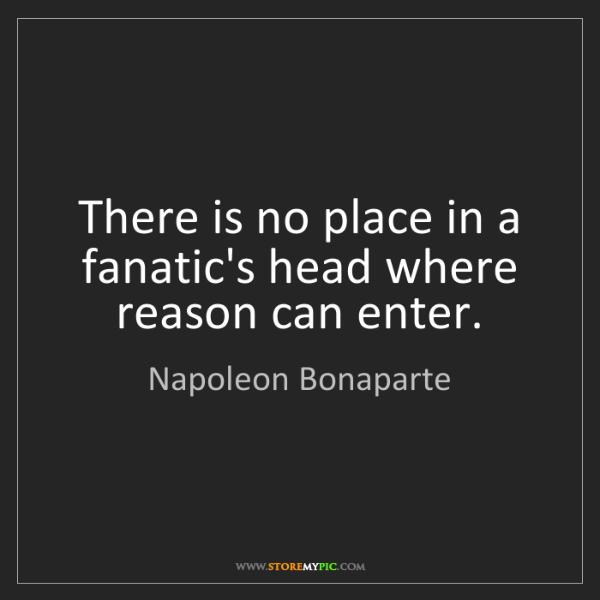 Napoleon Bonaparte: There is no place in a fanatic's head where reason can...