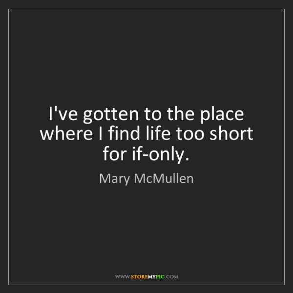 Mary McMullen: I've gotten to the place where I find life too short...