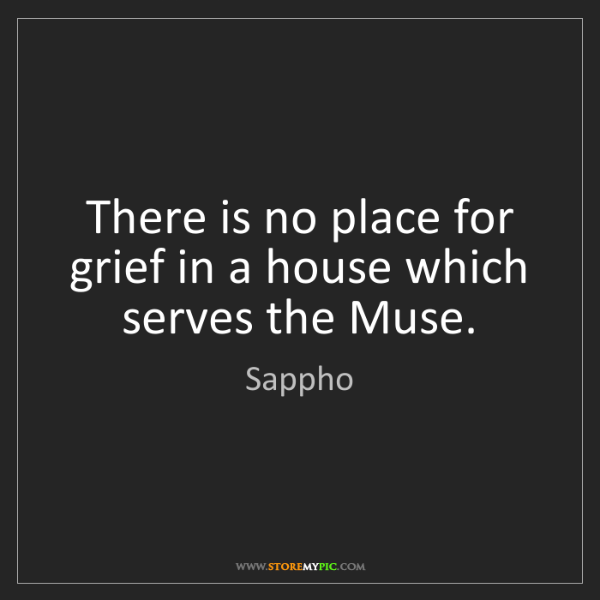 Sappho: There is no place for grief in a house which serves the...
