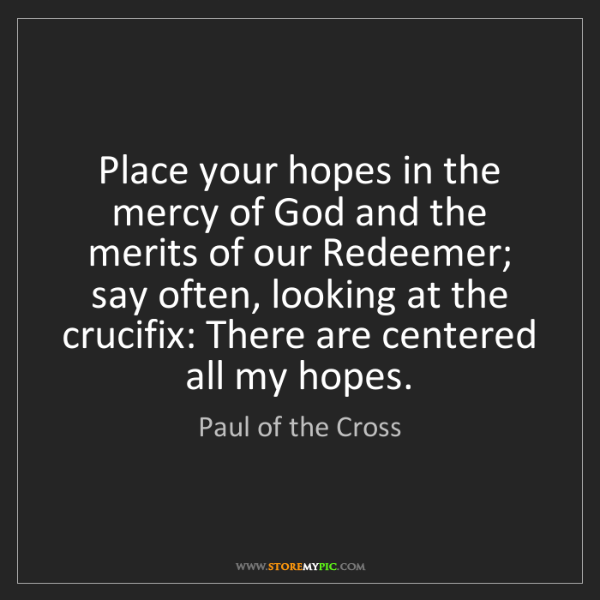 Paul of the Cross: Place your hopes in the mercy of God and the merits of...