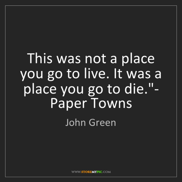 John Green: This was not a place you go to live. It was a place you...