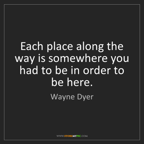 Wayne Dyer: Each place along the way is somewhere you had to be in...