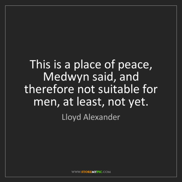 Lloyd Alexander: This is a place of peace, Medwyn said, and therefore...