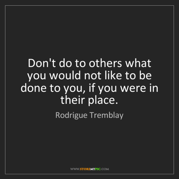 Rodrigue Tremblay: Don't do to others what you would not like to be done...