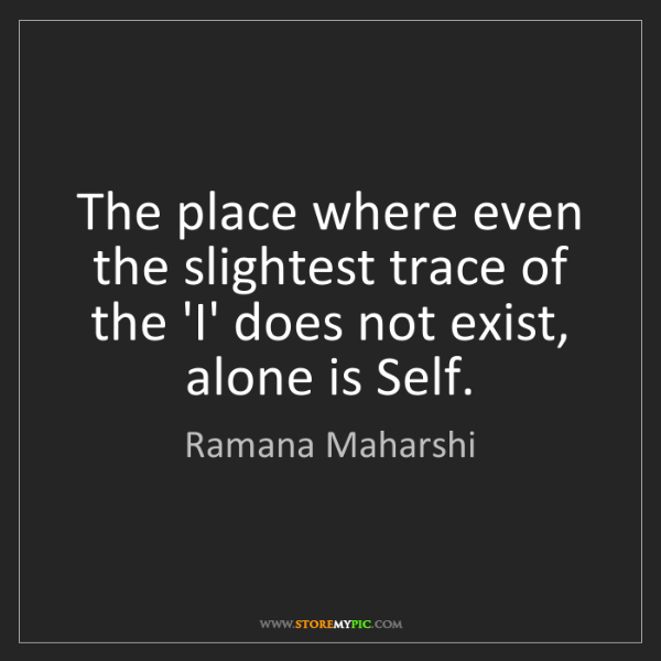 Ramana Maharshi: The place where even the slightest trace of the 'I' does...