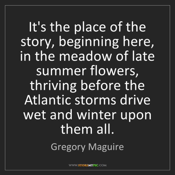 Gregory Maguire: It's the place of the story, beginning here, in the meadow...