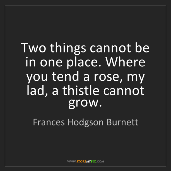Frances Hodgson Burnett: Two things cannot be in one place. Where you tend a rose,...