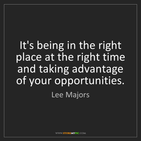 Lee Majors: It's being in the right place at the right time and taking...