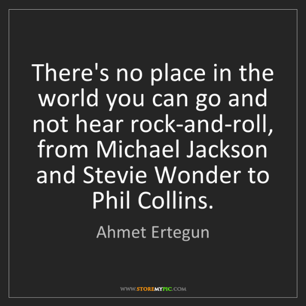 Ahmet Ertegun: There's no place in the world you can go and not hear...