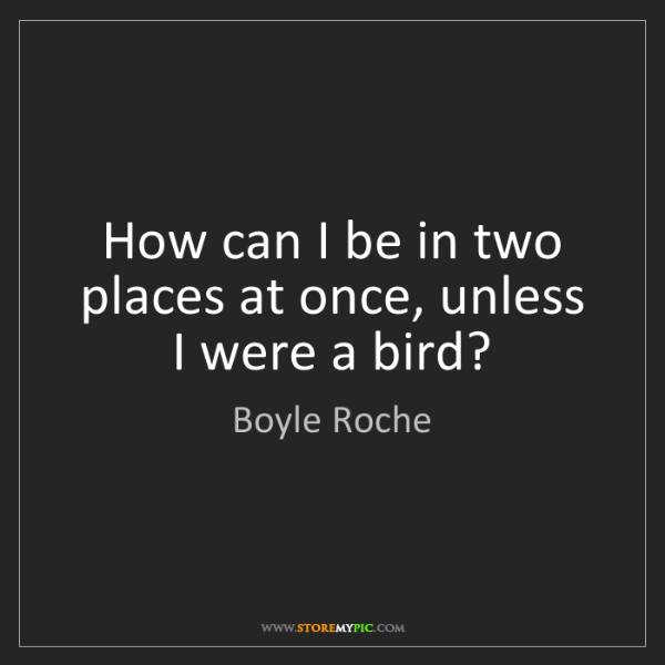 Boyle Roche: How can I be in two places at once, unless I were a bird?
