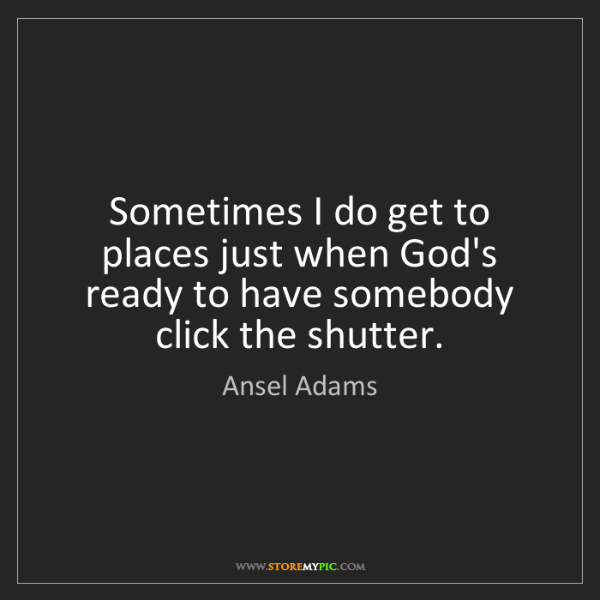 Ansel Adams: Sometimes I do get to places just when God's ready to...