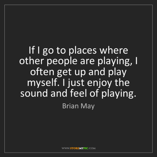 Brian May: If I go to places where other people are playing, I often...