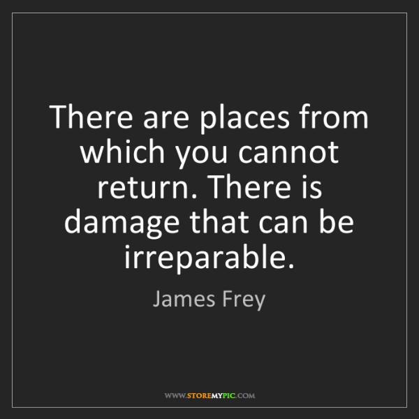 James Frey: There are places from which you cannot return. There...